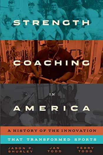 9781477319796-1477319794-Strength Coaching in America: A History of the Innovation That Transformed Sports (Terry and Jan Todd Series on Physical Culture and Sports)