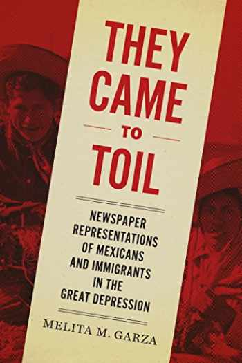 9781477314050-1477314059-They Came to Toil: Newspaper Representations of Mexicans and Immigrants in the Great Depression