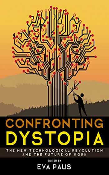 9781501719851-1501719858-Confronting Dystopia: The New Technological Revolution and the Future of Work