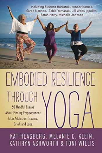9780738762494-0738762490-Embodied Resilience through Yoga: 30 Mindful Essays About Finding Empowerment After Addiction, Trauma, Grief, and Loss