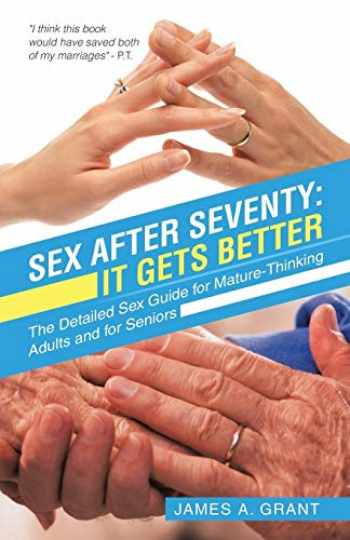 9781532045806-1532045808-Sex After Seventy: It Gets Better: The Detailed Sex Guide for Mature Thinking Adults and for Seniors