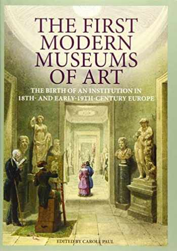 9781606061206-1606061208-The First Modern Museums of Art: The Birth of an Institution in 18th- and Early- 19th-Century Europe