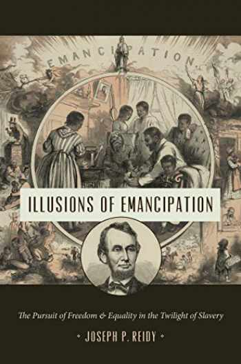 9781469648361-1469648369-Illusions of Emancipation: The Pursuit of Freedom and Equality in the Twilight of Slavery (Littlefield History of the Civil War Era)