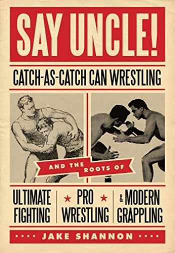 9781550229615-1550229613-Say Uncle!: Catch-As-Catch-Can and the Roots of Mixed Martial Arts, Pro Wrestling, and Modern Grappling