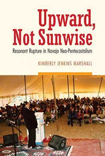 9780803269767-0803269765-Upward, Not Sunwise: Resonant Rupture in Navajo Neo-Pentecostalism