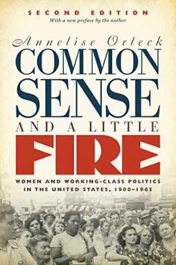 9781469635910-1469635917-Common Sense and a Little Fire, Second Edition: Women and Working-Class Politics in the United States, 1900-1965 (Gender and American Culture)