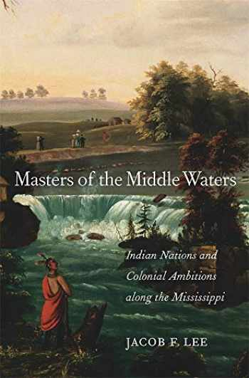 9780674987678-0674987675-Masters of the Middle Waters: Indian Nations and Colonial Ambitions along the Mississippi