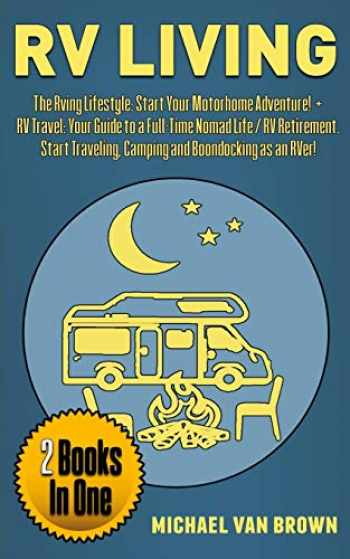 9781070786544-1070786543-RV Living: The RVing Lifestyle: Start Your Motorhome Adventure! + RV Travel: Your Guide To a Full-Time Nomad Life / RV Retirement. Start Traveling, Camping and Boondocking as an RVer! (2 Books in 1)