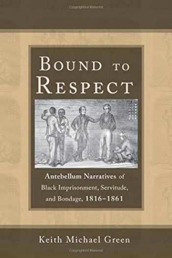 9780817318833-0817318836-Bound to Respect: Antebellum Narratives of Black Imprisonment, Servitude, and Bondage, 1816–1861