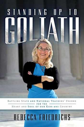 9781642930535-1642930539-Standing Up to Goliath: Battling State and National Teachers' Unions for the Heart and Soul of Our Kids and Country