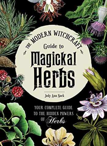 9781507211489-1507211481-The Modern Witchcraft Guide to Magickal Herbs: Your Complete Guide to the Hidden Powers of Herbs