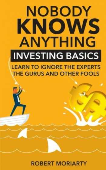 9781533087140-1533087148-Nobody Knows Anything: Investing Basics Learn to Ignore the Experts, the Gurus and other Fools