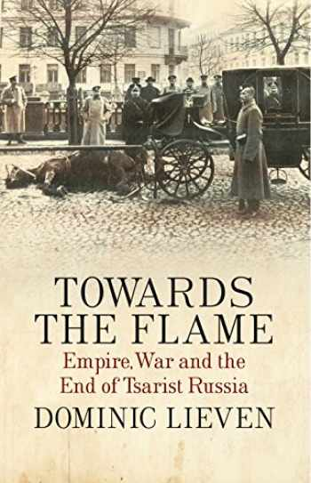 9781846143816-1846143810-Towards the Flame: Empire, War and the End of Tsarist Russia