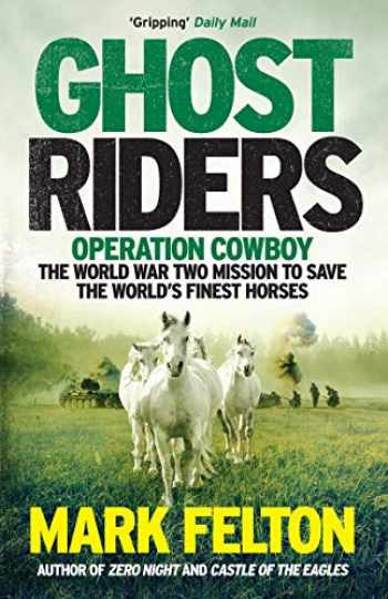 9781785785092-1785785095-Ghost Riders: Operation Cowboy, the World War Two Mission to Save the World's Finest Horses