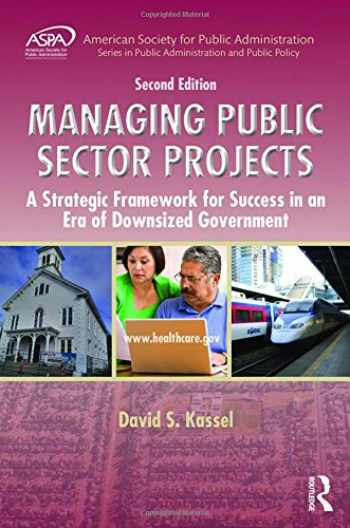9781498707428-1498707424-Managing Public Sector Projects: A Strategic Framework for Success in an Era of Downsized Government, Second Edition (ASPA Series in Public Administration and Public Policy)