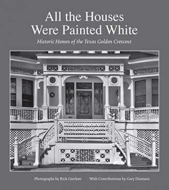9781623497941-1623497949-All the Houses Were Painted White: Historic Homes of the Texas Golden Crescent (Volume 21) (Sara and John Lindsey Series in the Arts and Humanities)
