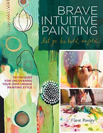 9781592537686-1592537685-Brave Intuitive Painting-Let Go, Be Bold, Unfold!: Techniques for Uncovering Your Own Unique Painting Style