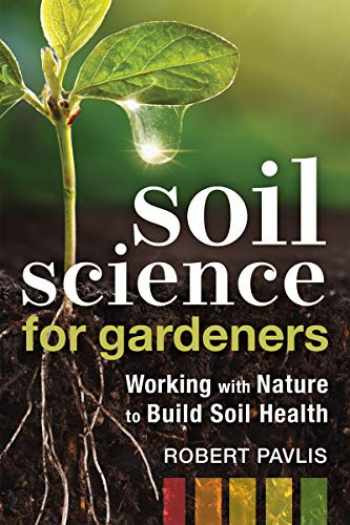 9780865719309-0865719306-Soil Science for Gardeners: Working with Nature to Build Soil Health (Mother Earth News Wiser Living Series)