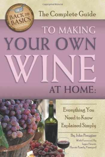 9781601383587-1601383584-The Complete Guide to Making Your Own Wine at Home: Everything You Need to Know Explained Simply (Back to Basics)