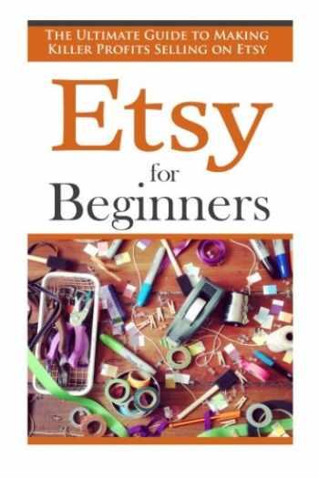 9781511541480-1511541482-Etsy for Beginners: The Ultimate Guide to Earning Killer Profits Selling on Etsy! (Etsy - Etsy Business - Etsy for Beginners - How to Sell on Etsy - Selling on Etsy - Etsy Marketing - Etsy 101)