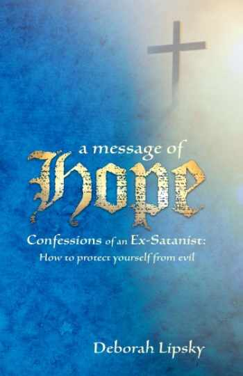 9781619560369-1619560364-A Message of Hope, Confessions of an Ex-Satanist: How to Protect Yourself From Evil