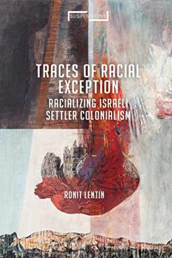 9781350150942-1350150940-Traces of Racial Exception: Racializing Israeli Settler Colonialism (Suspensions: Contemporary Middle Eastern and Islamicate Thought)