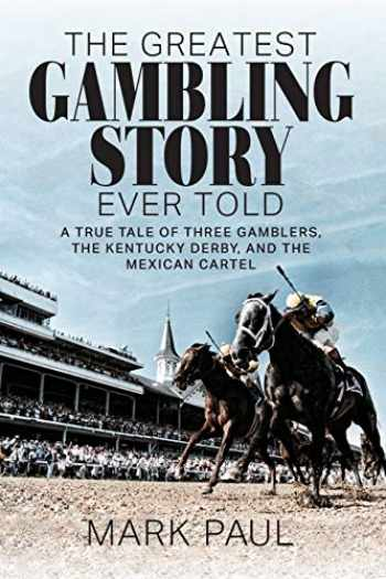 9781949642285-1949642283-The Greatest Gambling Story Ever Told: A True Tale of Three Gamblers, The Kentucky Derby, and the Mexican Cartel