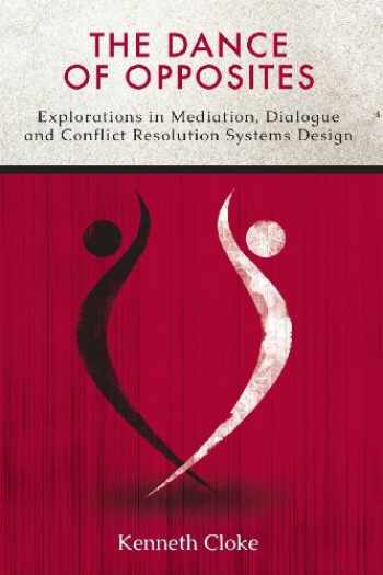 9780991114801-0991114809-The Dance of Opposites: Explorations in Mediation, Dialogue and Conflict Resolution Systems