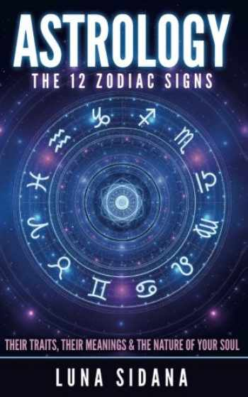 9781539182528-1539182525-Astrology: The 12 Zodiac Signs: Their Traits, Their Meanings & The Nature Of Your Soul (Astrology for Beginners, Zodiac Signs)