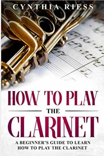 9781793104298-1793104298-How to Play the Clarinet: A Beginner's Guide to Learn How to Play the Clarinet