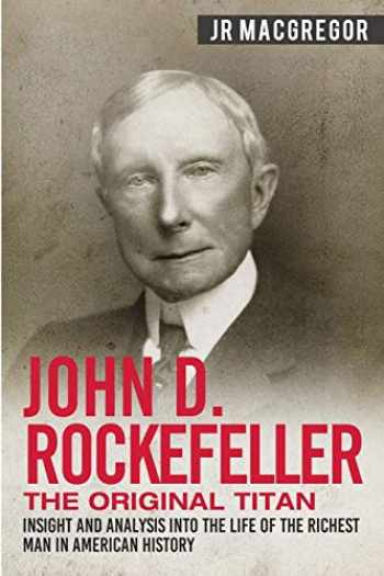 9781950010318-1950010317-John D. Rockefeller - The Original Titan: Insight and Analysis into the Life of the Richest Man in American History (Business Biographies and Memoirs – Titans of Industry)