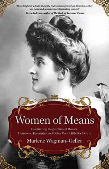 9781642500172-1642500178-Women of Means: The Fascinating Biographies of Royals, Heiresses, Eccentrics and Other Poor Little Rich Girls (Bios of Royalty and Rich & Famous, for Fans of Lady in Waiting) (Celebrating Women)