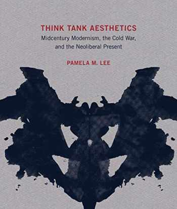9780262043526-0262043521-Think Tank Aesthetics: Midcentury Modernism, the Cold War, and the Neoliberal Present (The MIT Press)