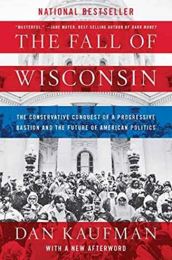 9780393357257-0393357252-The Fall of Wisconsin: The Conservative Conquest of a Progressive Bastion and the Future of American Politics