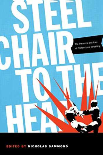 9780822334385-0822334380-Steel Chair to the Head: The Pleasure and Pain of Professional Wrestling