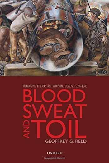 9780199675364-0199675368-Blood, Sweat, and Toil: Remaking the British Working Class, 1939-1945