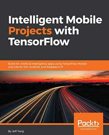 9781788834544-1788834542-Intelligent Mobile Projects with TensorFlow: Build 10+ Artificial Intelligence apps using TensorFlow Mobile and Lite for iOS, Android, and Raspberry Pi