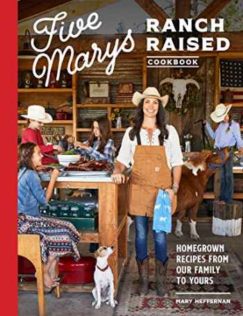 9781632173072-1632173077-Five Marys Ranch Raised Cookbook: Homegrown Recipes from Our Family to Yours