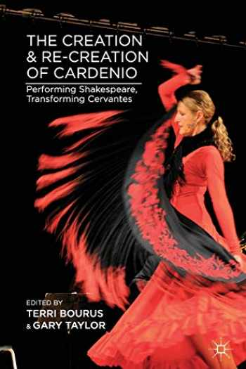 9781137344205-1137344202-The Creation and Re-Creation of Cardenio: Performing Shakespeare, Transforming Cervantes
