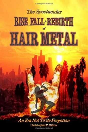 9780578654034-0578654032-The Rise, Fall and Rebirth of Hair Metal