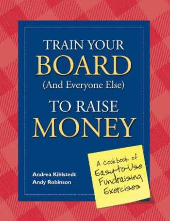 9781889102511-1889102512-Train Your Board (and Everyone Else) to Raise Money: A Cookbook of Easy-to-Use Fundraising Exercises