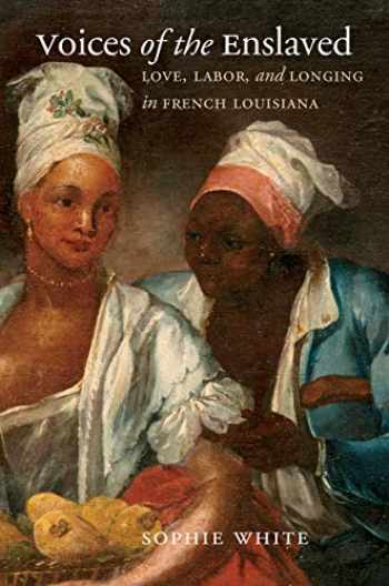 9781469654041-1469654040-Voices of the Enslaved: Love, Labor, and Longing in French Louisiana (Published by the Omohundro Institute of Early American History and Culture and the University of North Carolina Press)