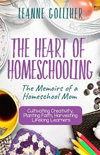 9781693902314-1693902311-The Heart of Homeschooling: The Memoirs of a Homeschool Mom, Cultivating Creativity, Planting Faith, Harvesting Lifelong Learners