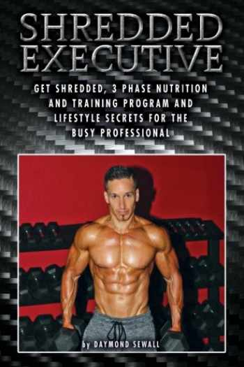 9781523992706-1523992700-Shredded Executive: Get Shredded, 3 Phase Nutrition and Training Program and Lifestyle Secrets For The Busy Professional