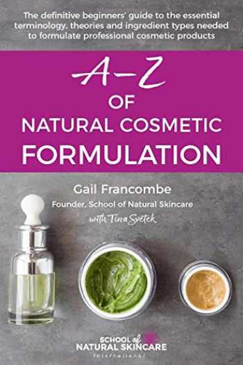 9781916074200-1916074200-A-Z of Natural Cosmetic Formulation: The definitive beginners' guide to the essential terminology, theories and ingredient types needed to formulate professional cosmetic products