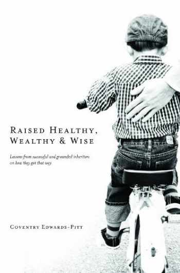 9780996056304-0996056300-Raised Healthy, Wealthy & Wise: Lessons from successful and grounded inheritors on how they got that way
