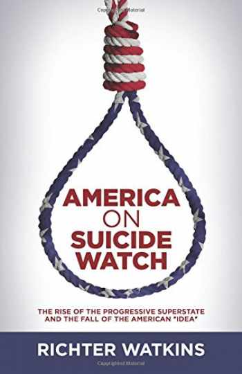 """9781533312853-1533312850-America On Suicide Watch: The Rise Of The Progressive Superstate And The Fall Of The American """"Idea"""""""
