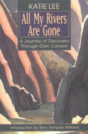 9781555662295-1555662293-All My Rivers Are Gone: A Journey of Discovery Through Glen Canyon