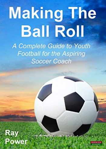 9781909125520-1909125520-Making the Ball Roll: A Complete Guide to Youth Football for the Aspiring Soccer Coach