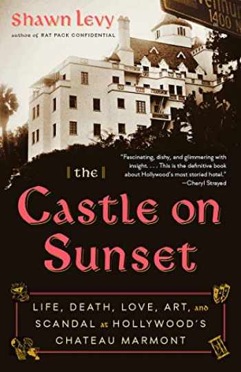 9780525435662-0525435662-The Castle on Sunset: Life, Death, Love, Art, and Scandal at Hollywood's Chateau Marmont